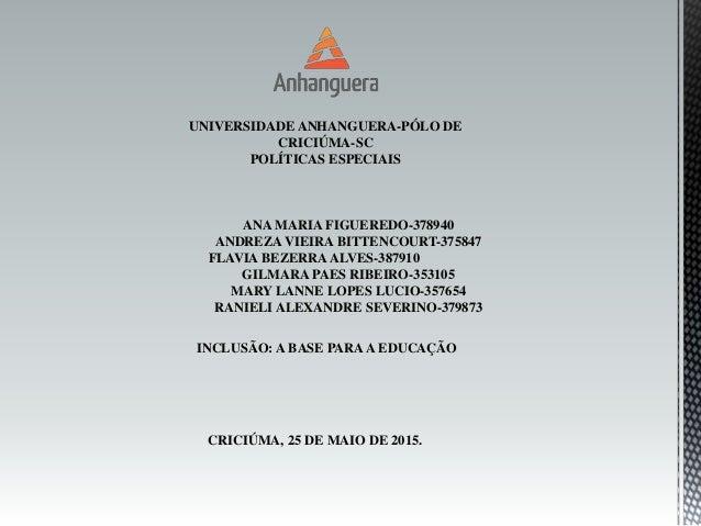 UNIVERSIDADE ANHANGUERA-PÓLO DE CRICIÚMA-SC POLÍTICAS ESPECIAIS ANA MARIA FIGUEREDO-378940 ANDREZA VIEIRA BITTENCOURT-3758...