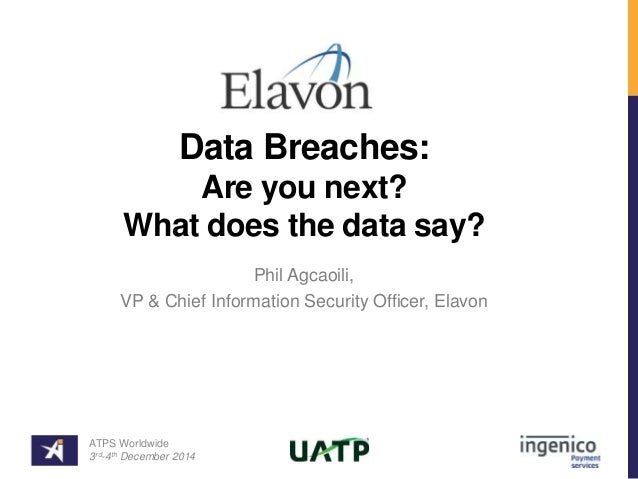 Data Breaches:  Are you next?  What does the data say?  Phil Agcaoili,  VP & Chief Information Security Officer, Elavon  A...