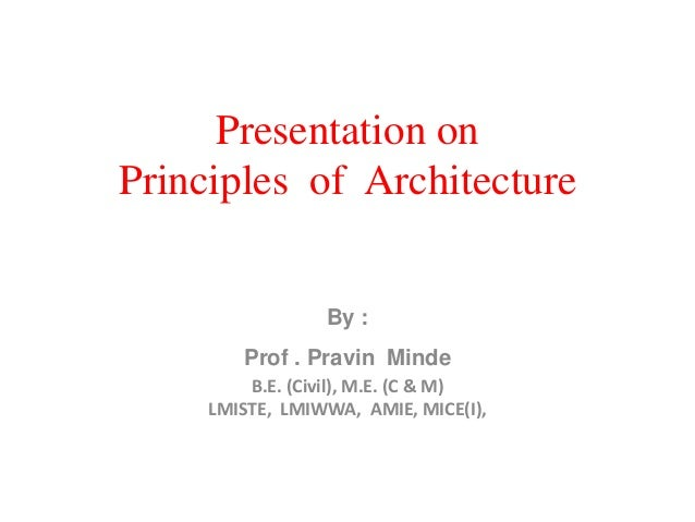 Presentation on Principles of Architecture By : Prof . Pravin Minde B.E. (Civil), M.E. (C & M) LMISTE, LMIWWA, AMIE, MICE(...