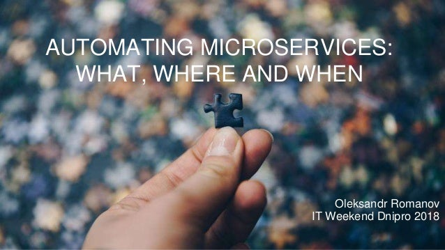 AUTOMATING MICROSERVICES: WHAT, WHERE AND WHEN Oleksandr Romanov IT Weekend Dnipro 2018
