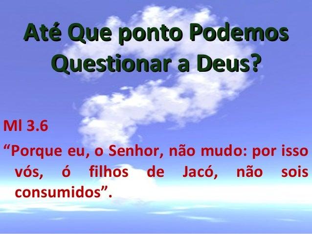 """Até Que ponto PodemosAté Que ponto PodemosQuestionar a Deus?Questionar a Deus?Ml 3.6""""Porque eu, o Senhor, não mudo: por is..."""