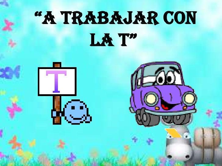 """""""A trabajar con la T""""<br />"""