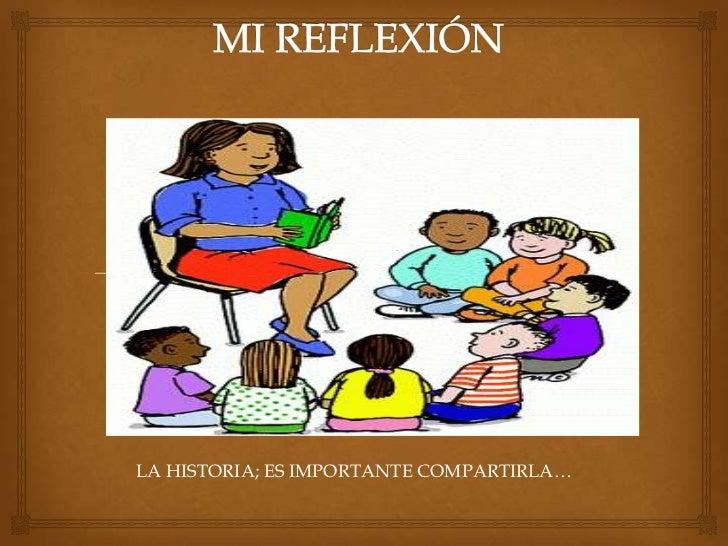 MI REFLEXIÓN<br />LA HISTORIA; ES IMPORTANTE COMPARTIRLA…<br />