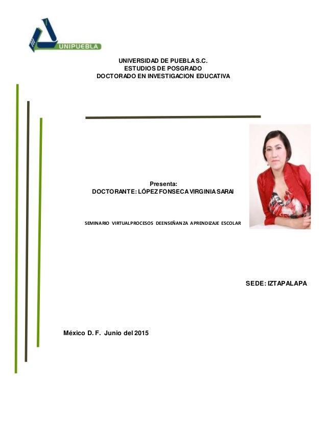 UNIVERSIDAD DE PUEBLAS.C. ESTUDIOS DE POSGRADO DOCTORADO EN INVESTIGACION EDUCATIVA Presenta: DOCTORANTE: LÓPEZ FONSECAVIR...