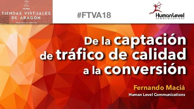 De la captación de tráfico de calidad a la conversión Fernando Maciá Human Level Communications #FTVA18