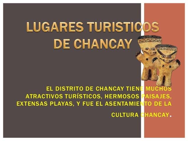 EL DISTRITO DE CHANCAY TIENE MUCHOSATRACTIVOS TURÍSTICOS, HERMOSOS PAISAJES,EXTENSAS PLAYAS, Y FUE EL ASENTAMIENTO DE LACU...