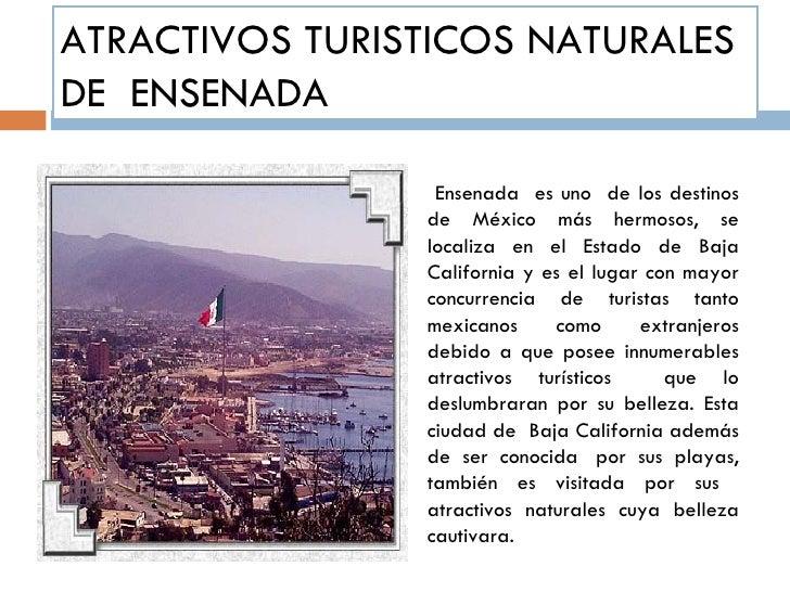 ATRACTIVOS TURISTICOS NATURALES DE  ENSENADA Ensenada  es uno  de los destinos de México más hermosos, se localiza en el E...
