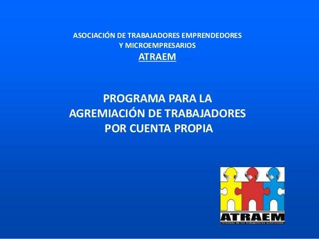 PROGRAMA PARA LA AGREMIACIÓN DE TRABAJADORES POR CUENTA PROPIA ASOCIACIÓN DE TRABAJADORES EMPRENDEDORES Y MICROEMPRESARIOS...