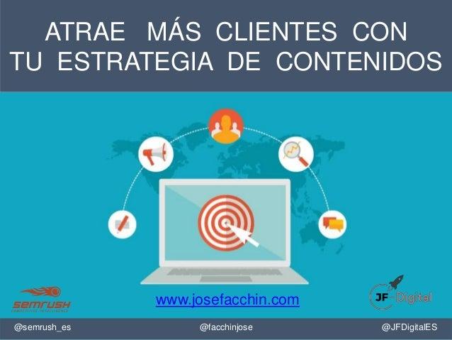ATRAE MÁS CLIENTES CON TU ESTRATEGIA DE CONTENIDOS @facchinjose@semrush_es @JFDigitalES www.josefacchin.com
