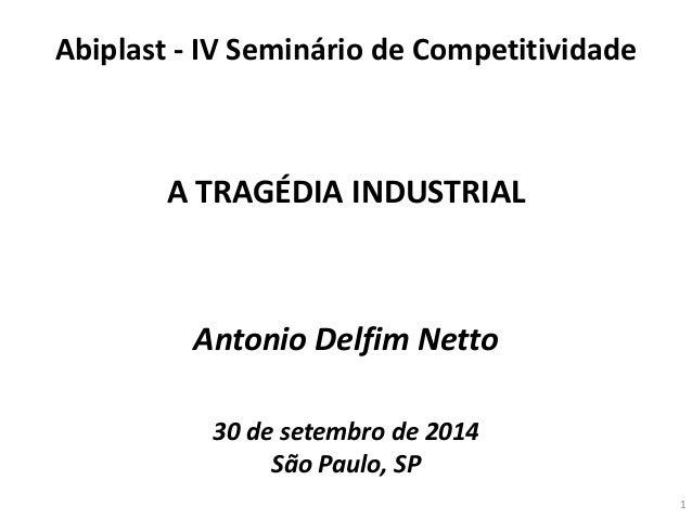 Antonio Delfim Netto  30 de setembro de 2014  São Paulo, SP  A TRAGÉDIA INDUSTRIAL  Abiplast - IV Seminário de Competitivi...