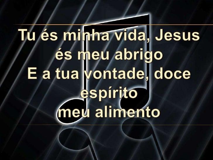 Tu és minha vida, Jesusés meu abrigoE a tua vontade, doce espíritomeu alimento<br />