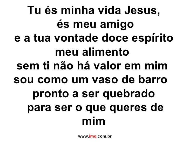 Tu és minha vida Jesus,  és meu amigo e a tua vontade doce espírito meu alimento  sem ti não há valor em mim  sou como um ...