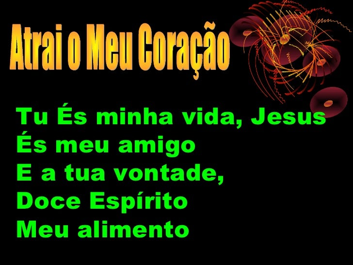 Tu És minha vida, JesusÉs meu amigoE a tua vontade,Doce EspíritoMeu alimento