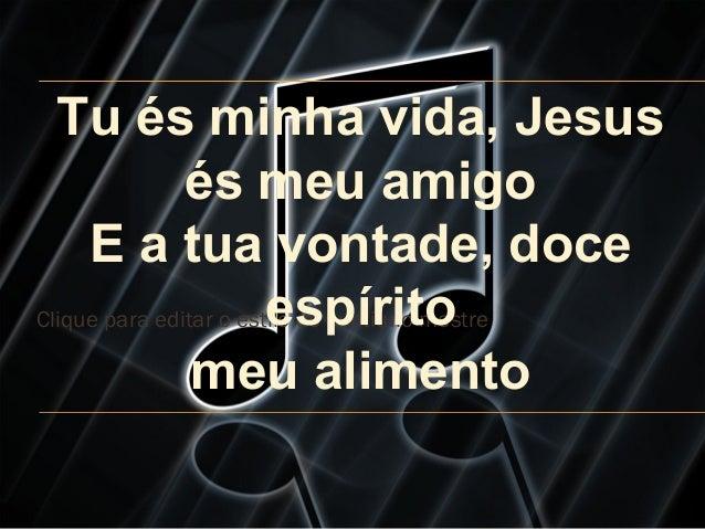 Clique para editar o estilo do subtítulo mestre Tu és minha vida, Jesus és meu amigo E a tua vontade, doce espírito meu al...