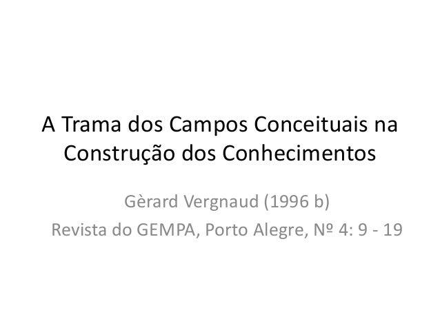 A Trama dos Campos Conceituais na Construção dos Conhecimentos Gèrard Vergnaud (1996 b) Revista do GEMPA, Porto Alegre, Nº...