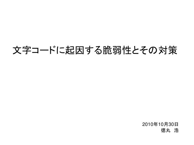 文字コードに起因する脆弱性とその対策 2010年10月30日 徳丸 浩