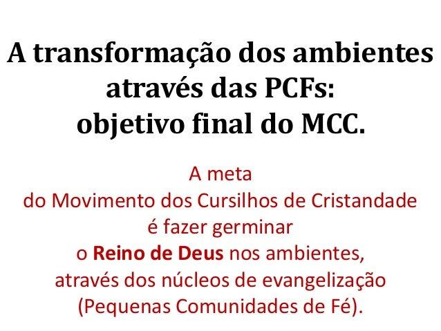 A transformação dos ambientes através das PCFs: objetivo final do MCC. A meta do Movimento dos Cursilhos de Cristandade é ...