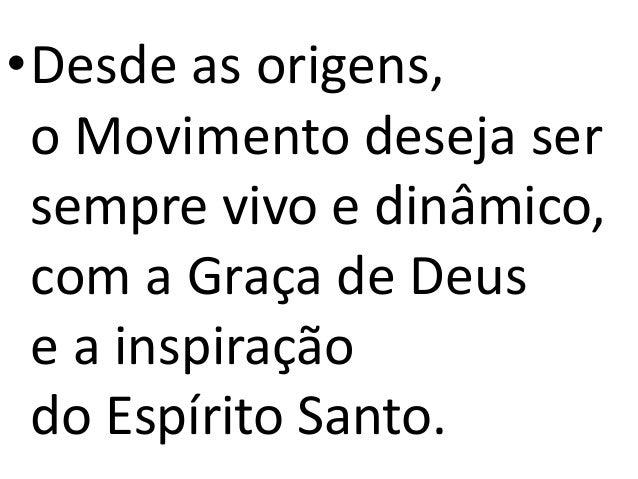 •Desde as origens, o Movimento deseja ser sempre vivo e dinâmico, com a Graça de Deus e a inspiração do Espírito Santo.
