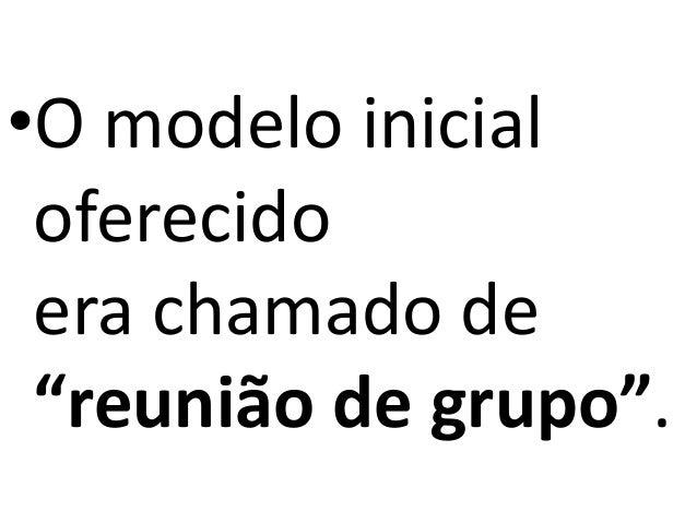"""•O modelo inicial oferecido era chamado de """"reunião de grupo""""."""