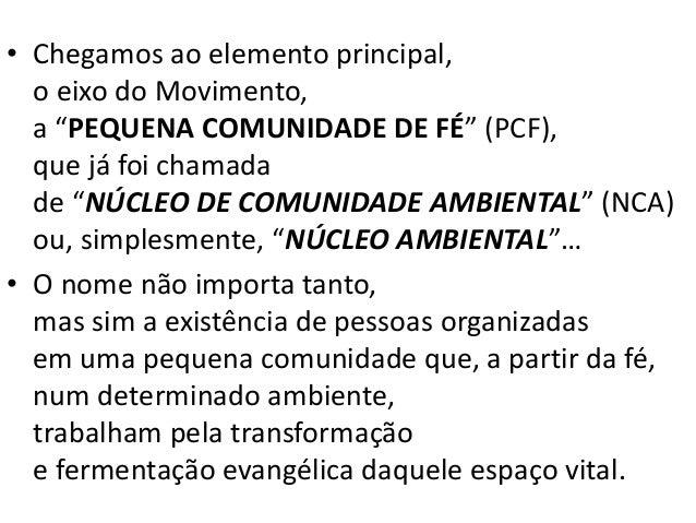 """• Chegamos ao elemento principal, o eixo do Movimento, a """"PEQUENA COMUNIDADE DE FÉ"""" (PCF), que já foi chamada de """"NÚCLEO D..."""