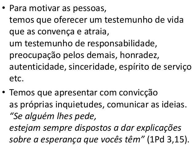 • Para motivar as pessoas, temos que oferecer um testemunho de vida que as convença e atraia, um testemunho de responsabil...