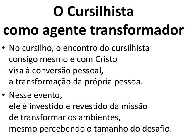 O Cursilhista como agente transformador • No cursilho, o encontro do cursilhista consigo mesmo e com Cristo visa à convers...