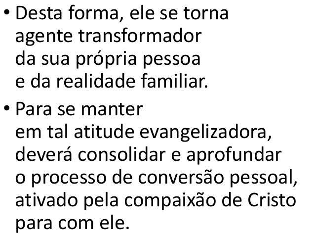• Desta forma, ele se torna agente transformador da sua própria pessoa e da realidade familiar. • Para se manter em tal at...