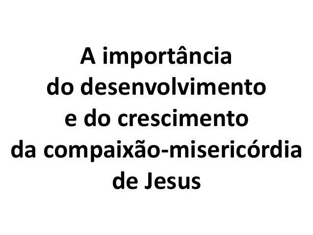 A importância do desenvolvimento e do crescimento da compaixão-misericórdia de Jesus
