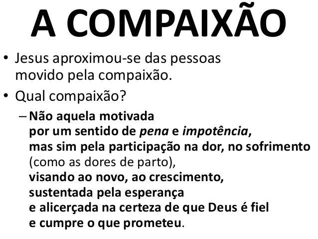 A COMPAIXÃO • Jesus aproximou-se das pessoas movido pela compaixão. • Qual compaixão? –Não aquela motivada por um sentido ...