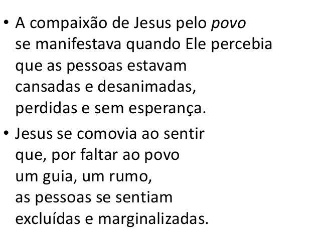 • A compaixão de Jesus pelo povo se manifestava quando Ele percebia que as pessoas estavam cansadas e desanimadas, perdida...