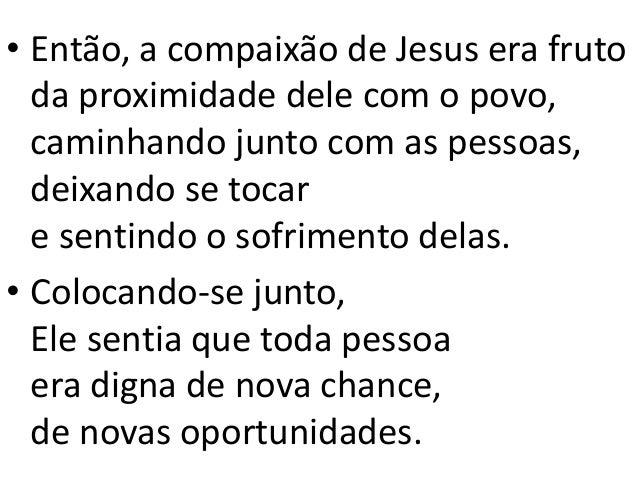 • Então, a compaixão de Jesus era fruto da proximidade dele com o povo, caminhando junto com as pessoas, deixando se tocar...