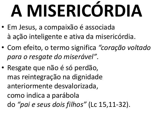 A MISERICÓRDIA • Em Jesus, a compaixão é associada à ação inteligente e ativa da misericórdia. • Com efeito, o termo signi...