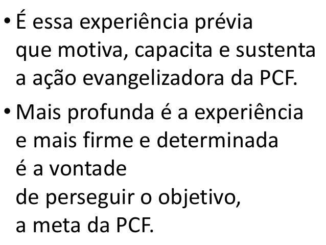 • É essa experiência prévia que motiva, capacita e sustenta a ação evangelizadora da PCF. • Mais profunda é a experiência ...