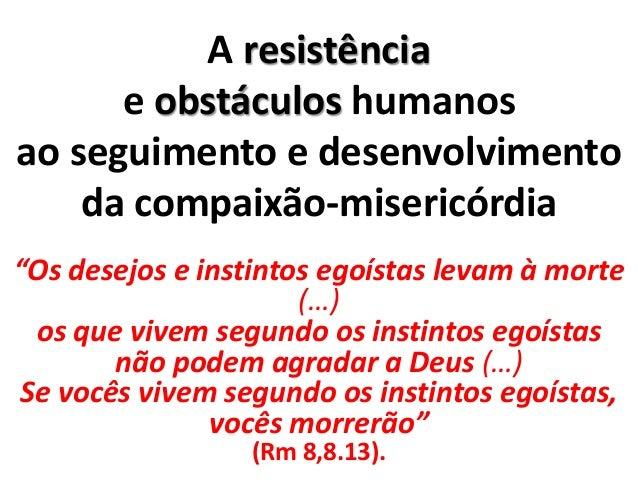 """A resistência e obstáculos humanos ao seguimento e desenvolvimento da compaixão-misericórdia """"Os desejos e instintos egoís..."""