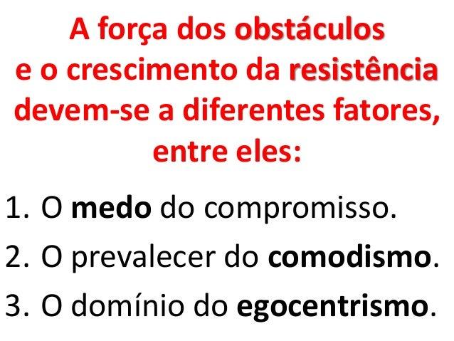 A força dos obstáculos e o crescimento da resistência devem-se a diferentes fatores, entre eles: 1. O medo do compromisso....