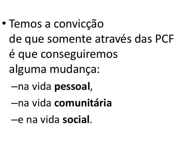 • Temos a convicção de que somente através das PCF é que conseguiremos alguma mudança: –na vida pessoal, –na vida comunitá...