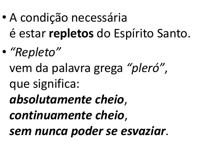 """• A condição necessária é estar repletos do Espírito Santo. • """"Repleto"""" vem da palavra grega """"pleró"""", que significa: absol..."""