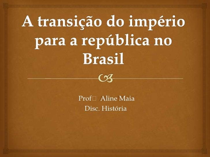A transição do império para a república no Brasil<br />Profᵃ Aline Maia<br />Disc. História<br />