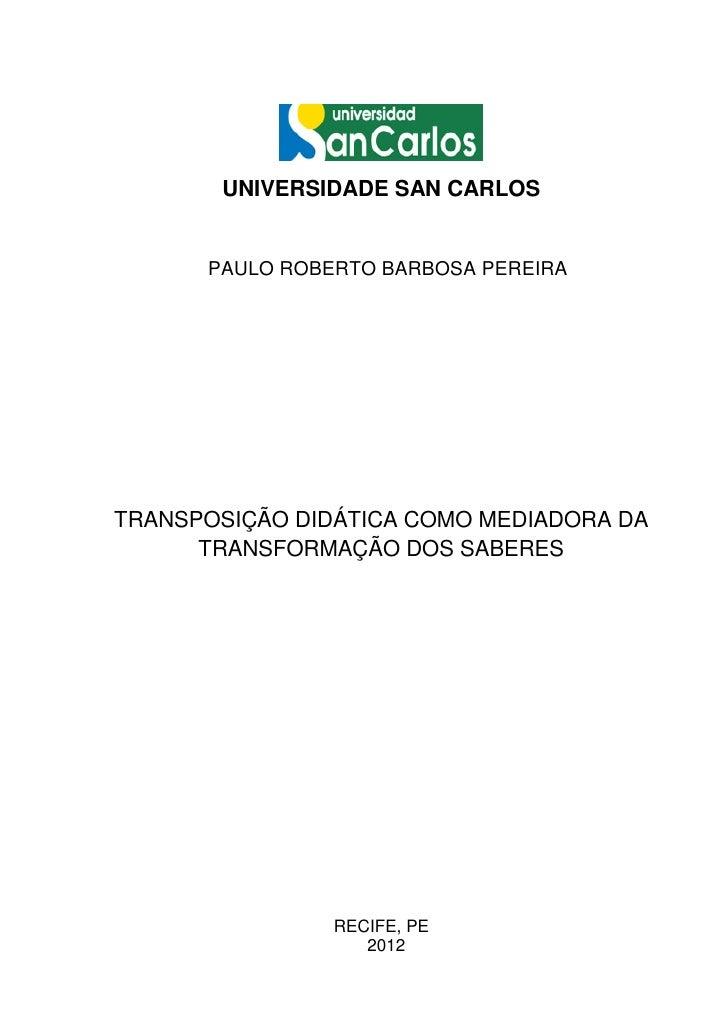 UNIVERSIDADE SAN CARLOS      PAULO ROBERTO BARBOSA PEREIRATRANSPOSIÇÃO DIDÁTICA COMO MEDIADORA DA      TRANSFORMAÇÃO DOS S...