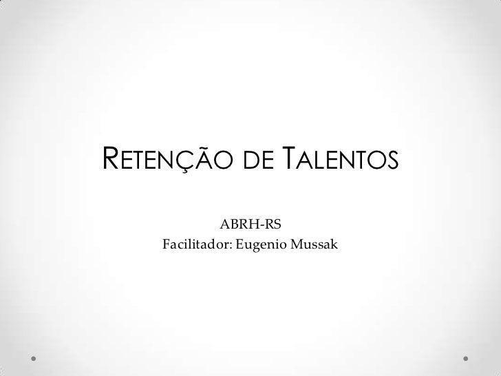 Retenção de Talentos<br />ABRH-RS <br />Facilitador: Eugenio Mussak<br />