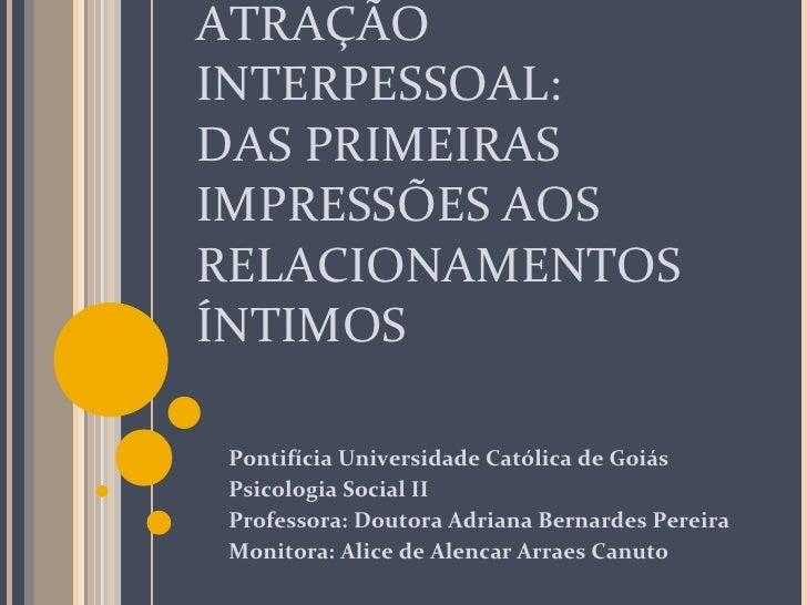 ATRAÇÃO INTERPESSOAL: DAS PRIMEIRAS IMPRESSÕES AOS RELACIONAMENTOS ÍNTIMOS Pontifícia Universidade Católica de Goiás Psico...