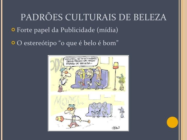 """PADRÕES CULTURAIS DE BELEZA <ul><li>Forte papel da Publicidade (mídia) </li></ul><ul><li>O estereótipo """"o que é belo é bom..."""