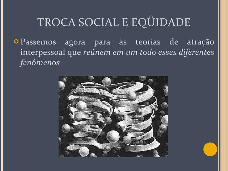 TROCA SOCIAL E EQÜIDADE <ul><li>Passemos agora para às teorias de atração interpessoal que  reúnem em um todo esses difere...
