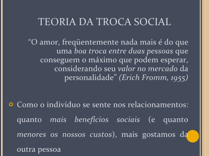 """TEORIA DA TROCA SOCIAL <ul><li>"""" O amor, freqüentemente nada mais é do que uma  boa troca entre duas pessoas  que consegue..."""