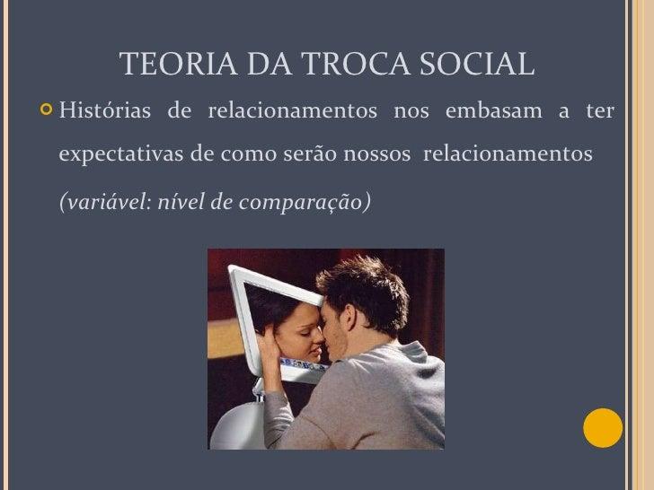 TEORIA DA TROCA SOCIAL <ul><li>Histórias de relacionamentos nos embasam a ter expectativas de como serão nossos  relaciona...