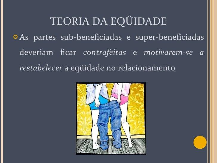 TEORIA DA EQÜIDADE <ul><li>As partes sub-beneficiadas e super-beneficiadas deveriam ficar  contrafeitas  e  motivarem-se  ...
