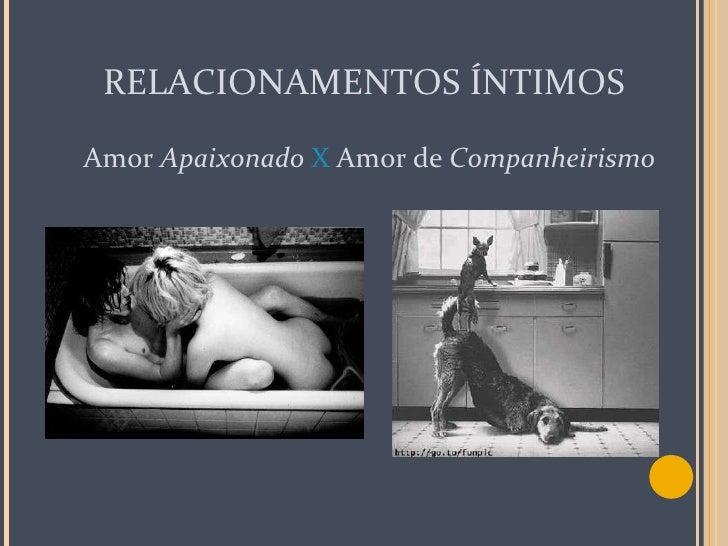 RELACIONAMENTOS ÍNTIMOS <ul><li>Amor  Apaixonado  X   Amor   de  Companheirismo </li></ul>