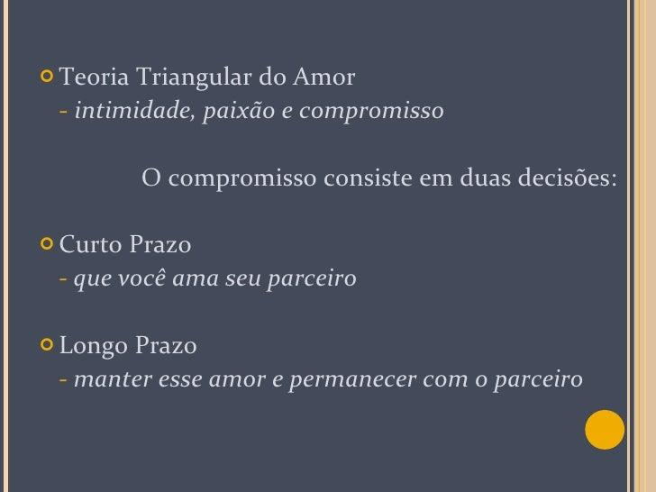 <ul><li>Teoria Triangular do Amor </li></ul><ul><li>-   intimidade, paixão e compromisso </li></ul><ul><li>O compromisso c...