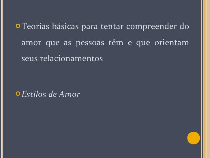 <ul><li>Teorias básicas para tentar compreender do amor que as pessoas têm e que orientam seus relacionamentos </li></ul><...