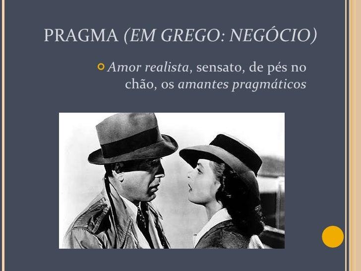 PRAGMA  (EM GREGO: NEGÓCIO) <ul><li>Amor realista , sensato, de pés no chão, os  amantes pragmáticos </li></ul>
